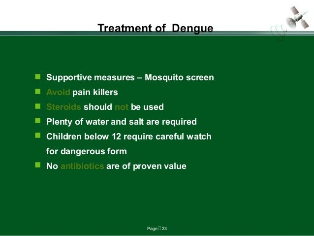 Page  23 Treatment of Dengue  Supportive measures – Mosquito screen  Avoid pain killers  Steroids should not be used ...