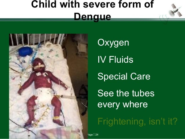 Page  24 Child with severe form of Dengue Oxygen IV Fluids Special Care See the tubes every where Frightening, isn't it?