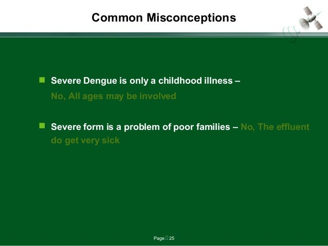 Page  25 Common Misconceptions  Severe Dengue is only a childhood illness – No, All ages may be involved  Severe form i...