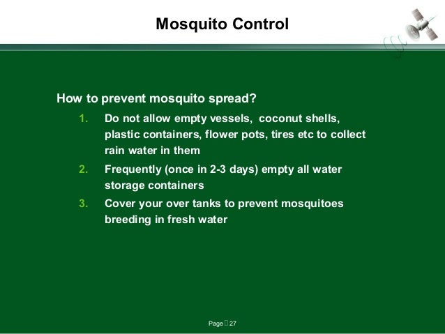 Page  27 Mosquito Control How to prevent mosquito spread? 1. Do not allow empty vessels, coconut shells, plastic containe...