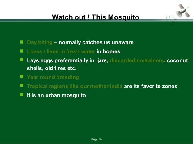 Page  8 Watch out ! This Mosquito  Day biting – normally catches us unaware  Loves / lives in fresh water in homes  La...