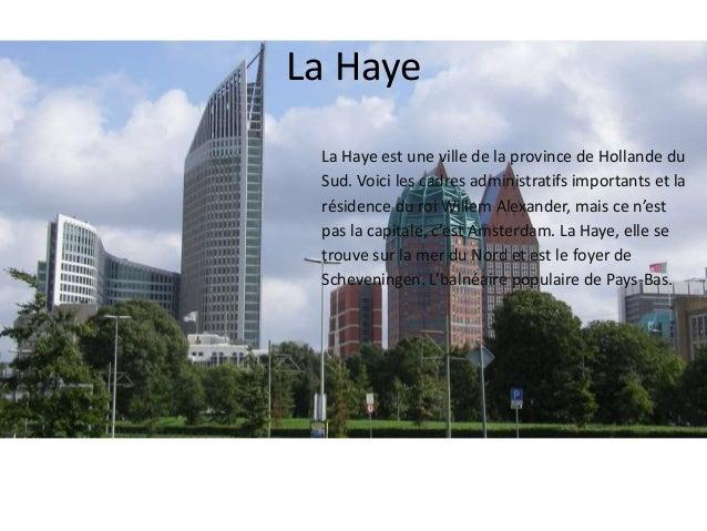La Haye  La Haye est une ville de la province de Hollande du  Sud. Voici les cadres administratifs importants et la  résid...