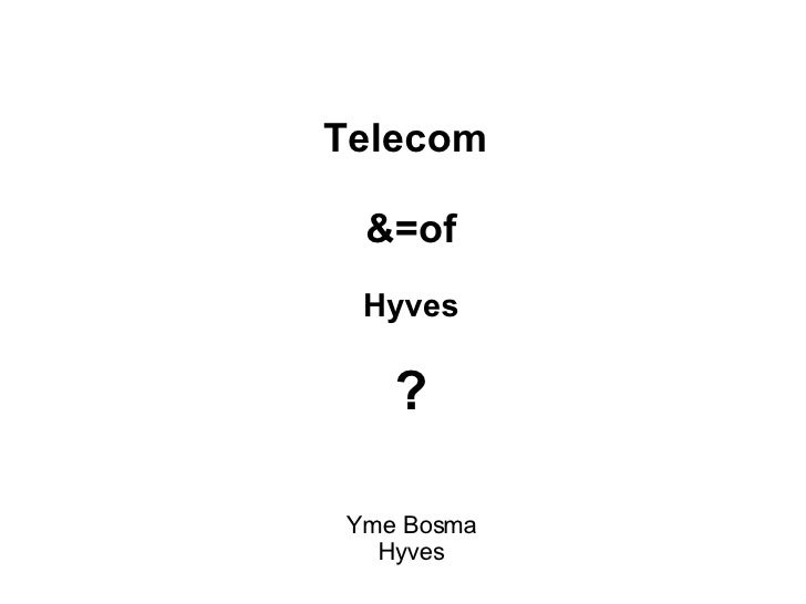 <ul><ul><li>Telecom  </li></ul></ul><ul><ul><li>&=of </li></ul></ul><ul><ul><li>Hyves </li></ul></ul><ul><ul><li>? </li></...
