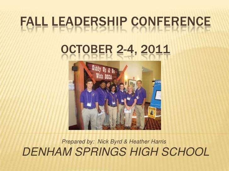 FALL LEADERSHIP CONFERENCE     OCTOBER 2-4, 2011     Prepared by: Nick Byrd & Heather HarrisDENHAM SPRINGS HIGH SCHOOL
