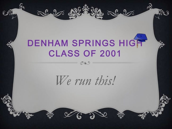 Denham Springs HighClass of 2001<br />We run this!<br />