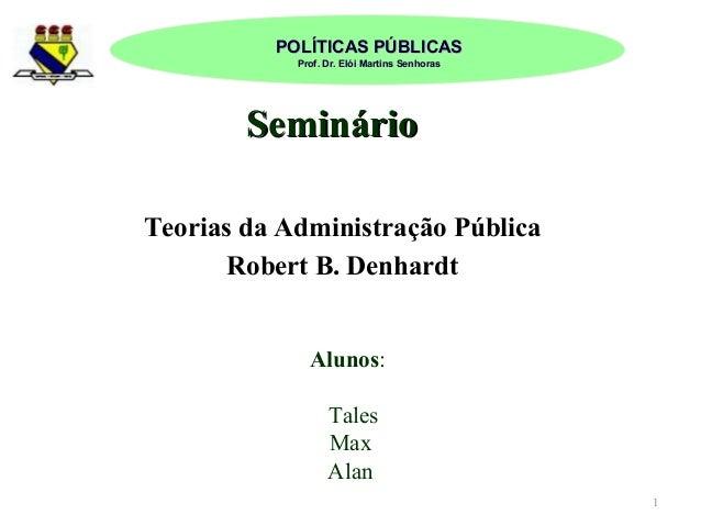POLÍTICAS PÚBLICAS Prof. Dr. Elói Martins Senhoras  Seminário Teorias da Administração Pública Robert B. Denhardt Alunos: ...