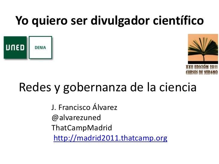 Yo quiero ser divulgador científico <br />Redes y gobernanza de la ciencia<br />J. Francisco Álvarez<br />@alvarezuned<br ...