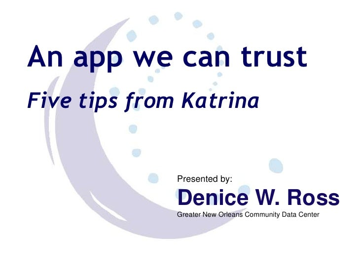 An app we can trust<br />Five tips from Katrina<br />Presented by: <br />Denice W. Ross<br />Greater New Orleans Community...