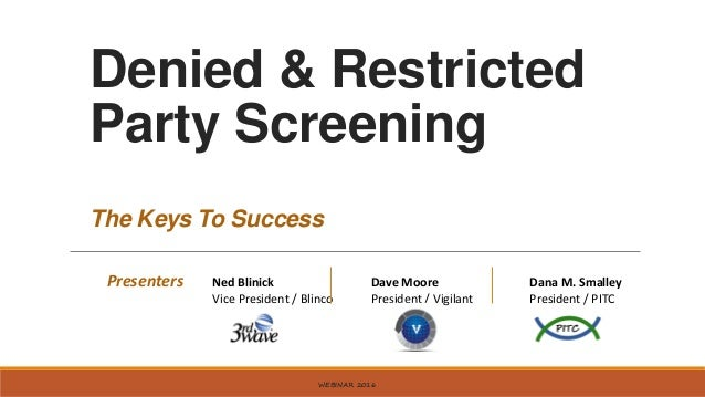 Denied & Restricted Party Screening The Keys To Success WEBINAR 2016 Presenters Ned Blinick Dave Moore Dana M. Smalley Vic...
