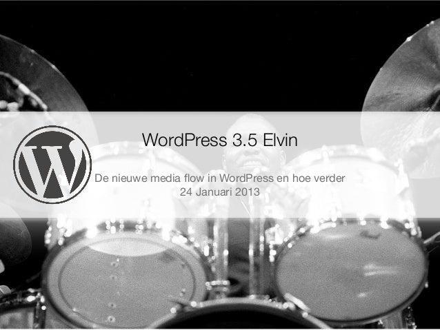 WordPress 3.5 ElvinDe nieuwe media flow in WordPress en hoe verder               24 Januari 2013