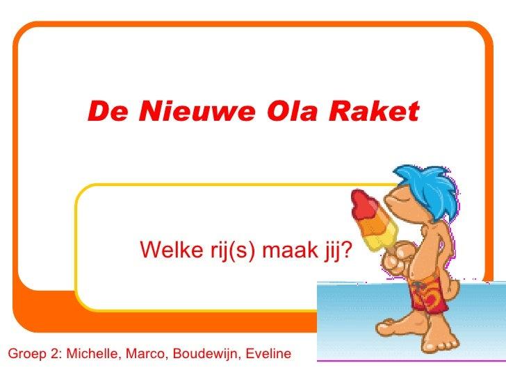 De Nieuwe Ola Raket Welke rij(s) maak jij? Groep 2: Michelle, Marco, Boudewijn, Eveline