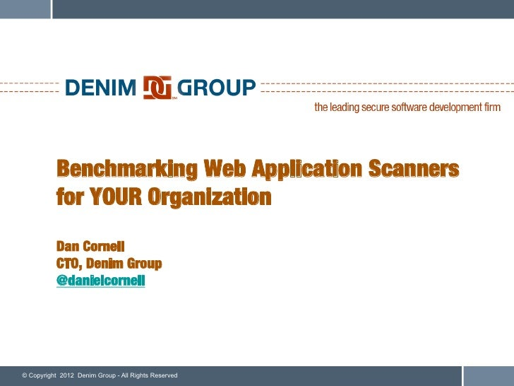 Benchmarking Web Application Scanners           for YOUR Organization           Dan Cornell!           CTO, Denim Group!  ...