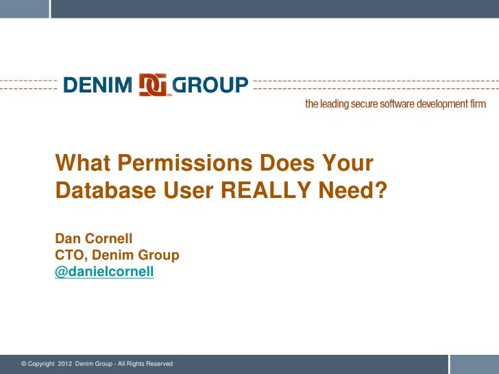 What Permissions Does Your           Database User REALLY Need?           Dan Cornell           CTO, Denim Group          ...