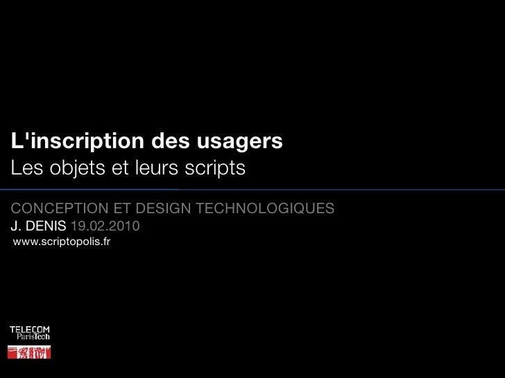 L'inscription des usagers Les objets et leurs scripts CONCEPTION ET DESIGN TECHNOLOGIQUES J. DENIS 19.02.2010 www.scriptop...