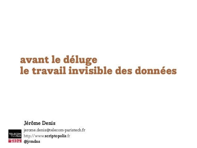 avant le déluge le travail invisible des données Jérôme Denis jerome.denis@telecom-paristech.fr http://www.scriptopolis.fr...