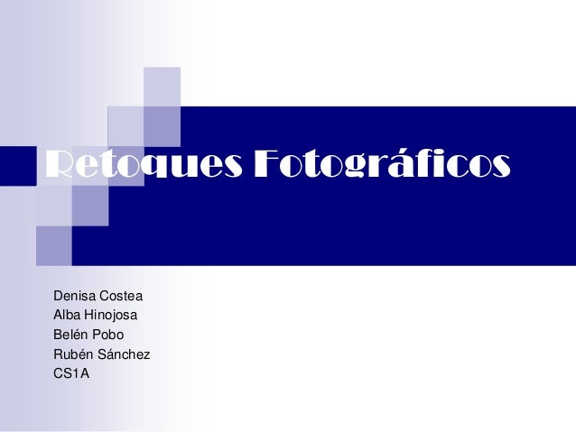 Retoques FotográficosDenisa CosteaAlba HinojosaBelén PoboRubén SánchezCS1A