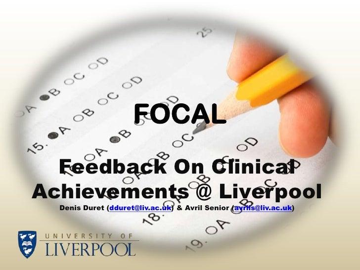 FOCAL  Feedback On ClinicalAchievements @ Liverpool  Denis Duret (dduret@liv.ac.uk) & Avril Senior (avrils@liv.ac.uk)