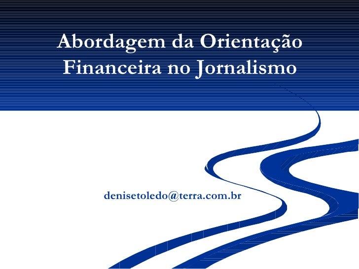 Abordagem da Orientação Financeira no Jornalismo <ul><li>  [email_address] </li></ul>
