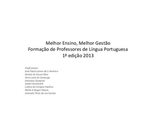 Melhor Ensino, Melhor GestãoFormação de Professores de Língua Portuguesa1ª edição 2013Professoras:Ana Paula Lemes da S Amé...