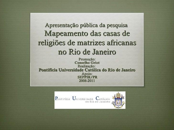Apresentação pública da pesquisa  Mapeamento das casas dereligiões de matrizes africanas       no Rio de Janeiro          ...