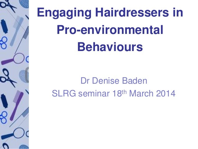 Engaging Hairdressers in Pro-environmental Behaviours Dr Denise Baden SLRG seminar 18th March 2014