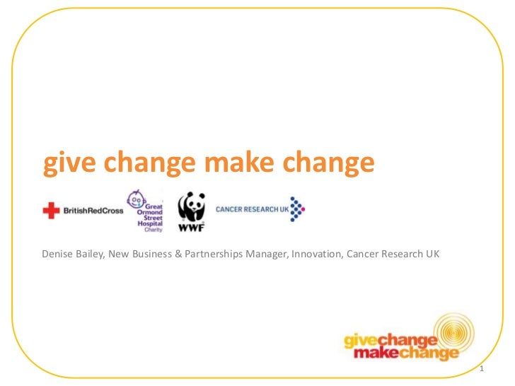1<br />give change make change<br />Denise Bailey, New Business & Partnerships Manager, Innovation, Cancer Research UK<br ...