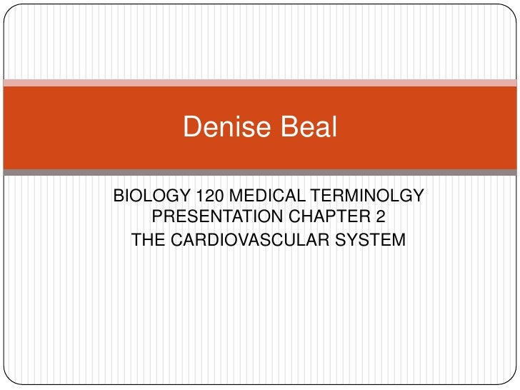 BIOLOGY 120 MEDICAL TERMINOLGY PRESENTATION CHAPTER 2<br />THE CARDIOVASCULAR SYSTEM<br />Denise Beal<br />
