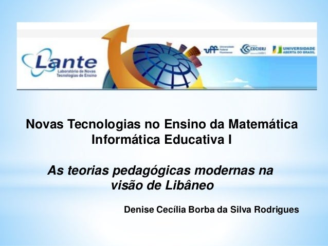 Novas Tecnologias no Ensino da Matemática Informática Educativa I As teorias pedagógicas modernas na visão de Libâneo Deni...