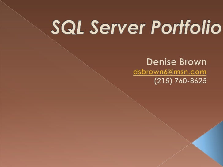 SQL Server Portfolio<br />Denise Brown<br />dsbrown6@msn.com<br /> (215) 760-8625<br />