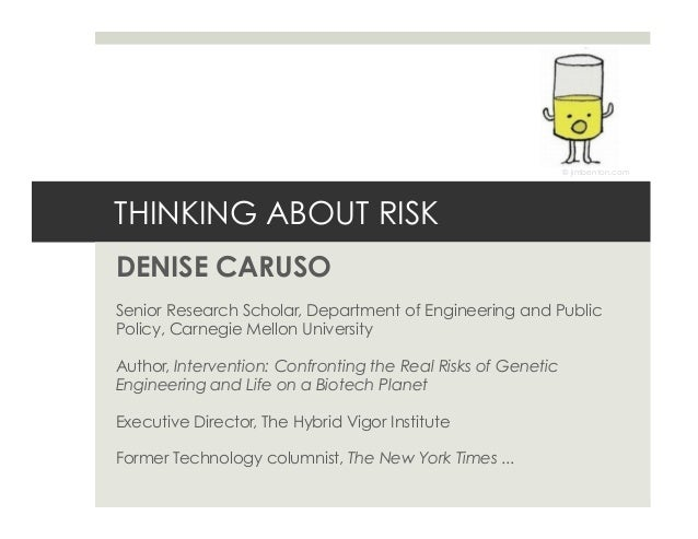 THINKING ABOUT RISK DENISE CARUSO Senior Research Scholar, Department of Engineering and Public Policy, Carnegie Mellon Un...