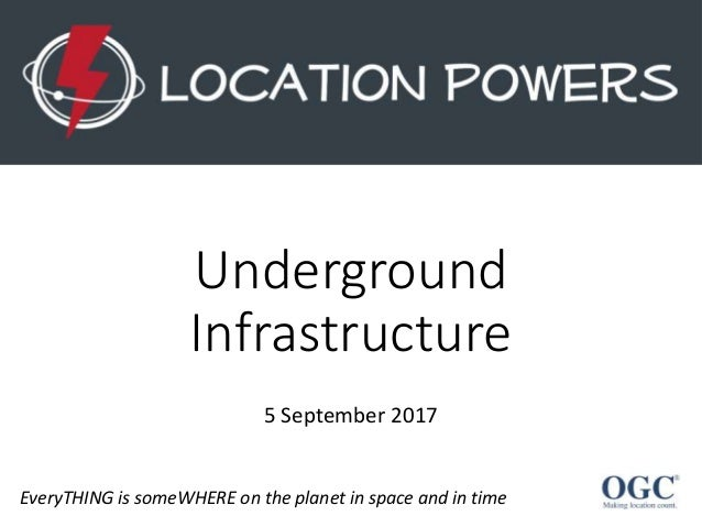Underground Infrastructure EveryTHING is someWHERE on the planet in space and in time 5 September 2017