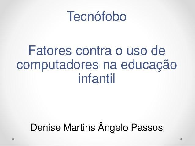 Tecnófobo Fatores contra o uso de computadores na educação infantil Denise Martins Ângelo Passos