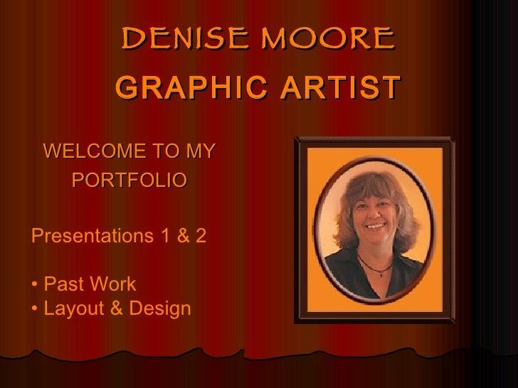 DENISE MOORE GRAPHIC ARTIST <ul><li>WELCOME TO MY </li></ul><ul><li>PORTFOLIO </li></ul>Presentations 1 & 2 •  Past Work •...