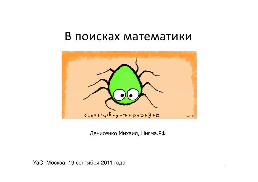 В поисках математики                    Денисенко Михаил, Нигма.РФYaC, Москва, 19 сентября 2011 года               1