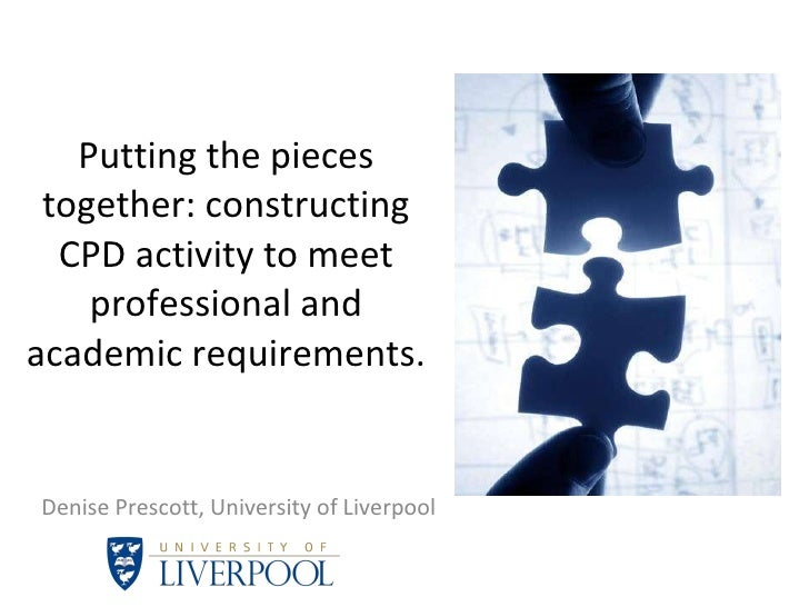 Putting the pieces together: constructing CPD activity to meet professional and academic requirements. Denise Prescott, Un...