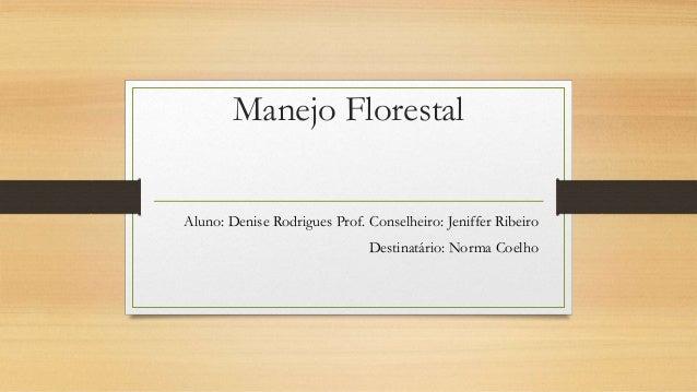 Manejo Florestal Aluno: Denise Rodrigues Prof. Conselheiro: Jeniffer Ribeiro Destinatário: Norma Coelho