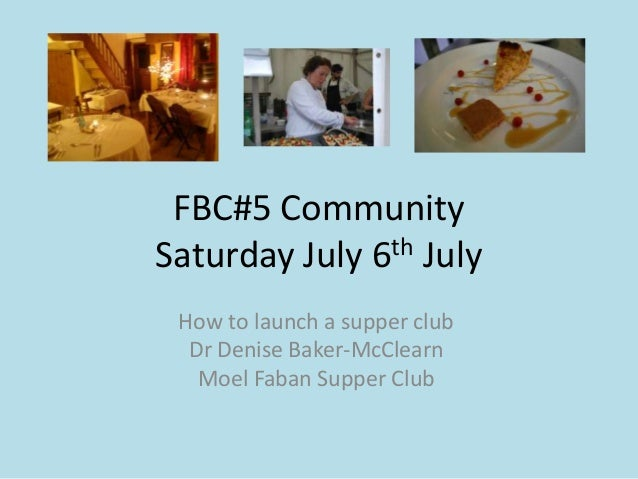 FBC#5 CommunitySaturday July 6th JulyHow to launch a supper clubDr Denise Baker-McClearnMoel Faban Supper Club