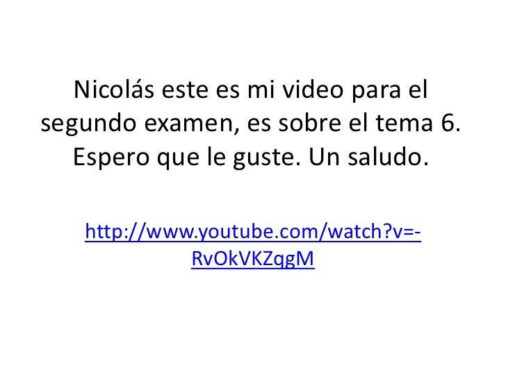 Nicolás este es mi video para elsegundo examen, es sobre el tema 6.   Espero que le guste. Un saludo.   http://www.youtube...