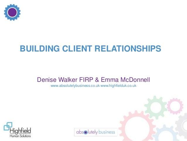 BUILDING CLIENT RELATIONSHIPS  Denise Walker FIRP & Emma McDonnell www.absolutelybusiness.co.uk www.highfielduk.co.uk  1