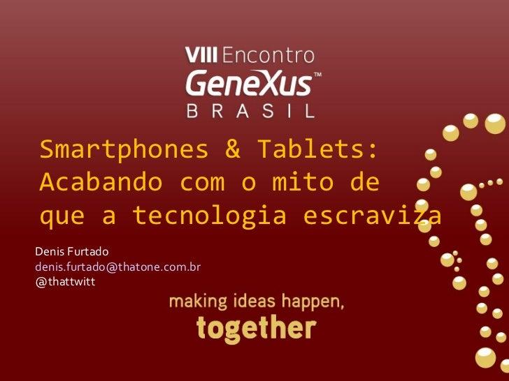 Smartphones & Tablets: Acabando com o mito de  que a tecnologia escraviza Denis Furtado [email_address] @thattwitt