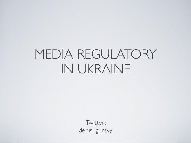 MEDIA REGULATORY IN UKRAINE Twitter: denis_gursky