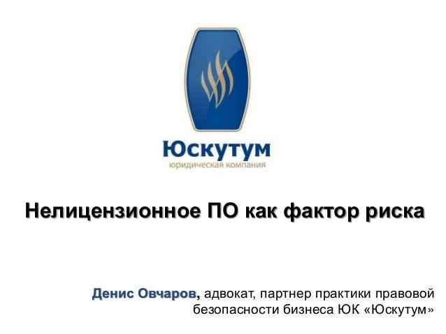 Нелицензионное ПО как фактор риска     Денис Овчаров, адвокат, партнер практики правовой                  безопасности биз...