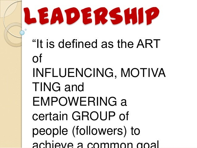 "LEADERSHIP ""It is defined as the ART of INFLUENCING, MOTIVA TING and EMPOWERING a certain GROUP of people (followers) to"