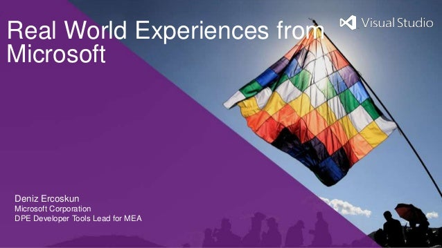 Real World Experiences fromMicrosoftDeniz ErcoskunMicrosoft CorporationDPE Developer Tools Lead for MEA