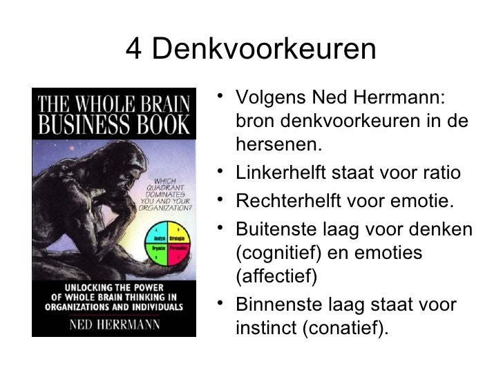 4 Denkvoorkeuren <ul><li>Volgens Ned Herrmann: bron denkvoorkeuren in de hersenen.  </li></ul><ul><li>Linkerhelft staat vo...