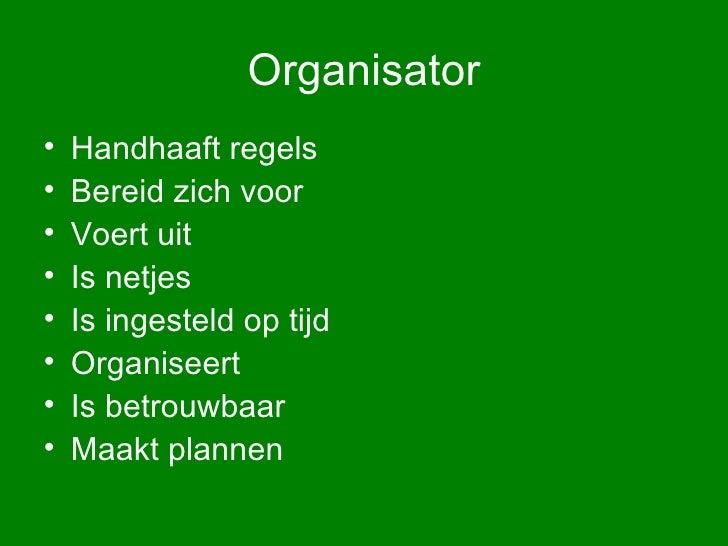 Organisator <ul><li>Handhaaft regels </li></ul><ul><li>Bereid zich voor </li></ul><ul><li>Voert uit </li></ul><ul><li>Is n...