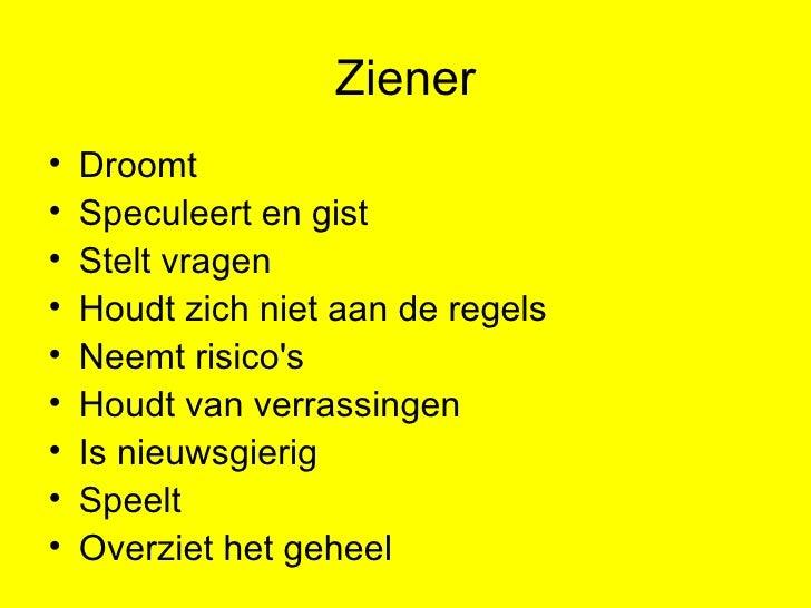 Ziener <ul><li>Droomt </li></ul><ul><li>Speculeert en gist </li></ul><ul><li>Stelt vragen </li></ul><ul><li>Houdt zich nie...