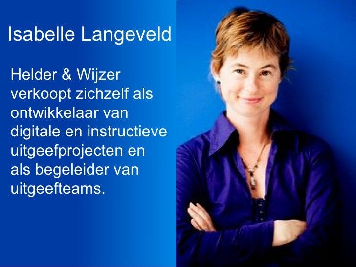 Isabelle Langeveld <ul><li>Helder & Wijzer verkoopt zichzelf als ontwikkelaar van digitale en instructieve uitgeefprojecte...