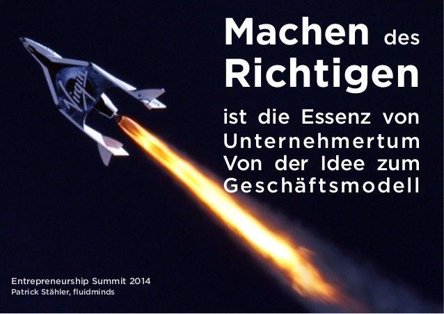 Machen des  Richtigen  ist die Essenz von  Unternehmertum  Von der Idee zum  Geschäftsmodell  Entrepreneurship Summit 2014...