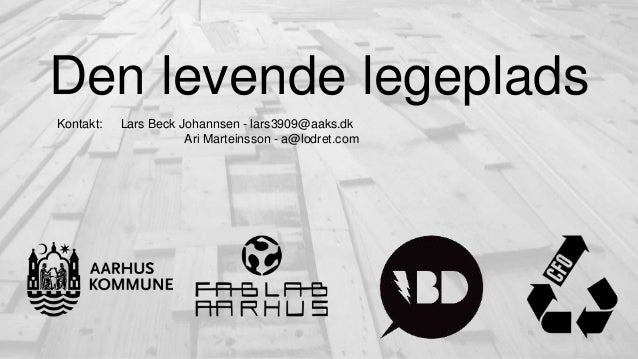 Den levende legeplads Kontakt: Lars Beck Johannsen - lars3909@aaks.dk Ari Marteinsson - a@lodret.com